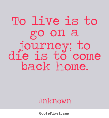 Quotes about life - To live is to go on a journey; to die is to come back home.