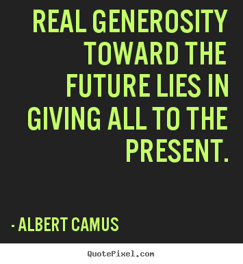 Real generosity toward the future lies in giving all to the present. Albert Camus famous life quote