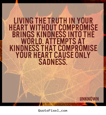 Life quotes - Living the truth in your heart without compromise..