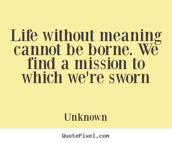 Unknown Poster Quotes Life Without Meaning Cannot Be Borne We