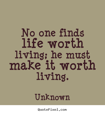 Diy Picture Quotes About Life   No One Finds Life Worth Living; He Must Make