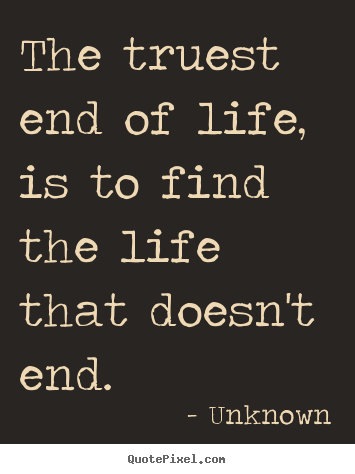 Unknown picture quote - The truest end of life, is to find the life that doesn't end. - Life quotes