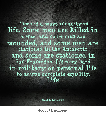There is always inequity in life. some men.. John F. Kennedy  life quotes