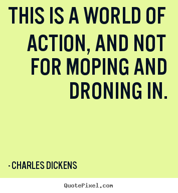 Charles Dickens picture sayings - This is a world of action, and not for moping and droning in. - Life quote