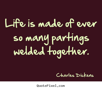 Best Life Quotes Ever Cool Life Is Made Of Ever So Many Partings Welded.charles Dickens