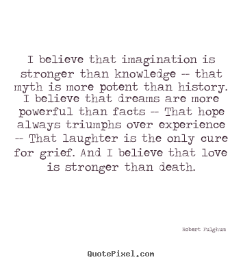 Robert Fulghum picture quote - I believe that imagination is stronger than knowledge.. - Life quote