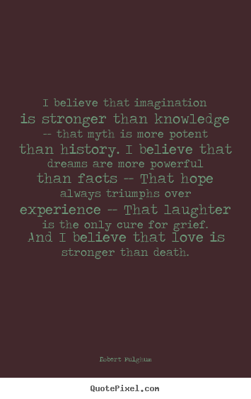 Quotes about life - I believe that imagination is stronger than knowledge -- that..