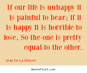 Design picture quote about life - If our life is unhappy it is painful to bear;..