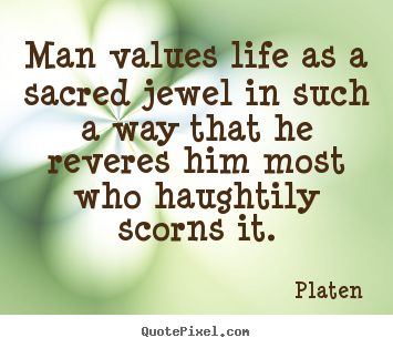 Sayings about life - Man values life as a sacred jewel in such a way that..