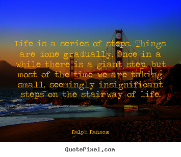 Life is a series of steps. things are done gradually. once.. Ralph Ransom top life quotes