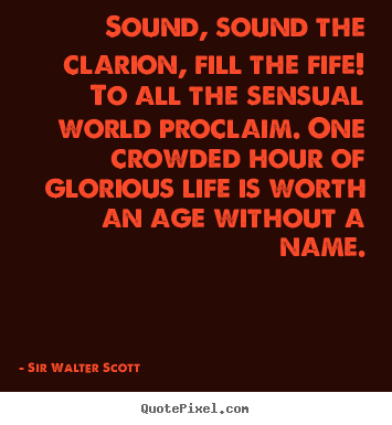 Sound, sound the clarion, fill the fife! to all the sensual world.. Sir Walter Scott good life quotes