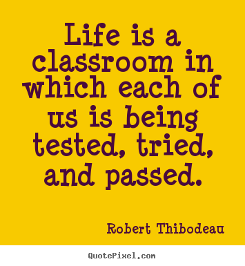 Create custom picture quotes about life - Life is a classroom in which each of us is..