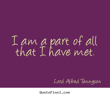I am a part of all that i have met. Lord Alfred Tennyson good life quote