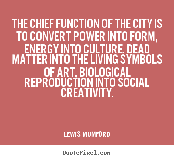 Make custom picture quotes about life - The chief function of the city is to convert power into form, energy..