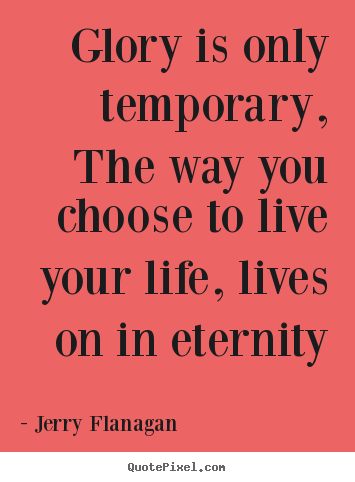 Life quote - Glory is only temporary, the way you choose to live your life,..