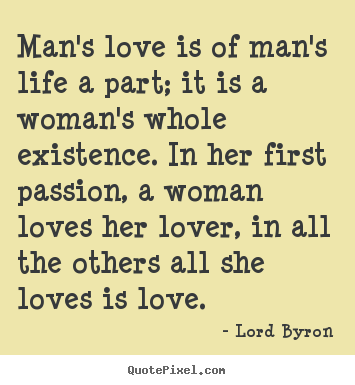 Quotes about life - Man's love is of man's life a part; it is a woman's whole..