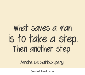 Create poster quotes about life - What saves a man is to take a step. then another..