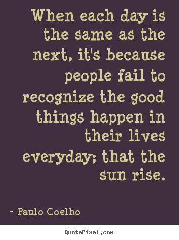 When each day is the same as the next, it's because people.. Paulo Coelho famous life quote