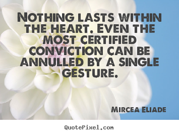 Nothing lasts within the heart. even the most certified conviction.. Mircea Eliade  life quote