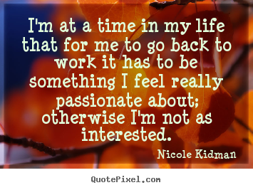 Customize picture quotes about life - I'm at a time in my life that for me to go back to work it has..