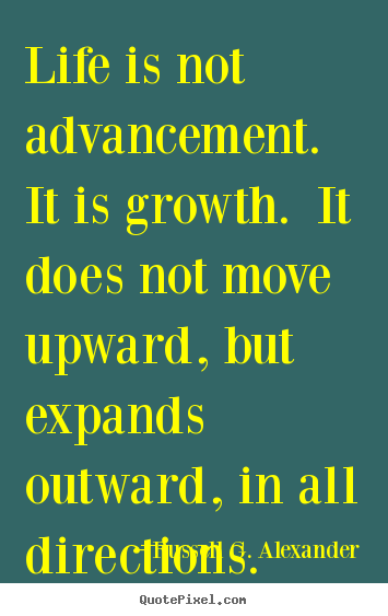 Life is not advancement. it is growth. it does not move upward,.. Russell G. Alexander good life quote
