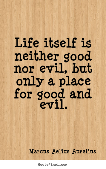 How to make image sayings about life - Life itself is neither good nor evil, but only..