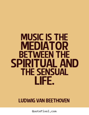 Ludwig Van Beethoven picture quotes - Music is the mediator between the spiritual and the sensual life. - Life quote