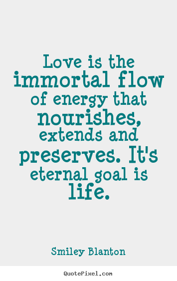 Love is the immortal flow of energy that nourishes, extends and preserves... Smiley Blanton great life quotes