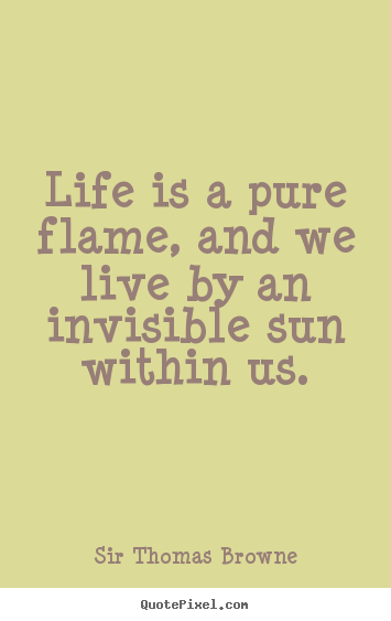 Life is a pure flame, and we live by an invisible sun within us. Sir Thomas Browne  life quote