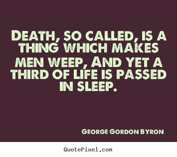 George Gordon Byron picture quotes - Death, so called, is a thing which makes men weep, and yet a.. - Life quotes