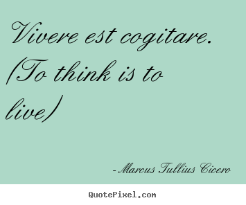Vivere est cogitare. (to think is to live) Marcus Tullius Cicero good life quotes