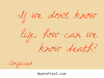 Quotes about life - If we don't know life, how can we know death?