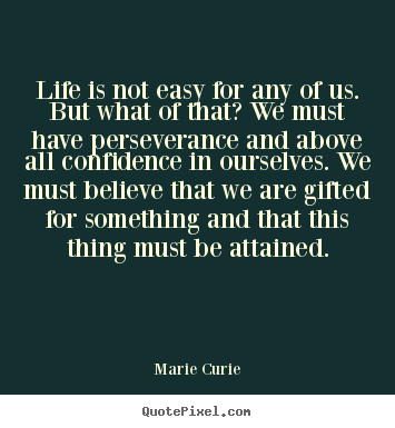 Quotes about life - Life is not easy for any of us. but ...