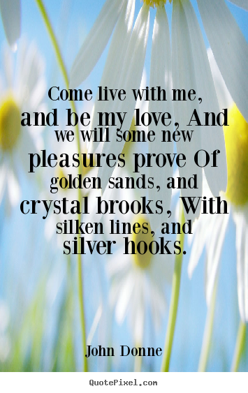 John Donne photo sayings - Come live with me, and be my love, and we.. - Life quote