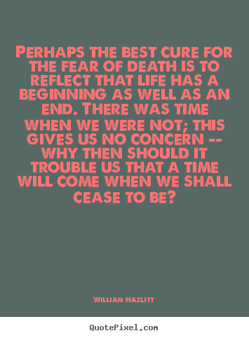 William Hazlitt picture quotes - Perhaps the best cure for the fear of death is to reflect that.. - Life quotes