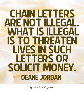 Quotes about life - Chain letters are not illegal. what is illegal..