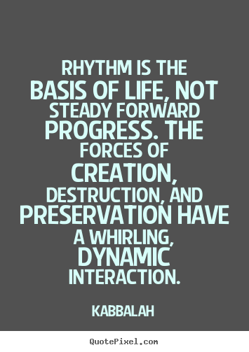 Life quotes - Rhythm is the basis of life, not steady forward progress. the..