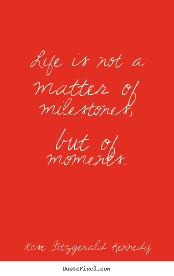 Quote about life - Life is not a matter of milestones, but of moments.