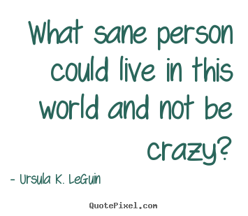 Design custom poster quote about life - What sane person could live in this world and not be crazy?