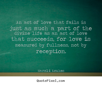 An act of love that fails is just as much a part of.. Harold Loukes top life quotes