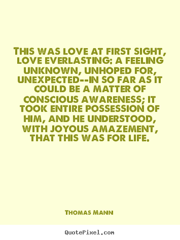 Life quotes - This was love at first sight, love everlasting: a feeling..