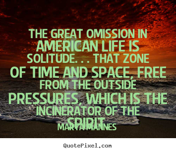 Marya Mannes image quotes - The great omission in american life is solitude... - Life quotes