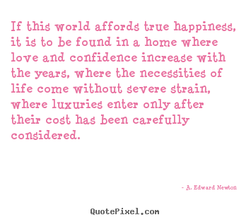 If this world affords true happiness, it.. A. Edward Newton great life quote
