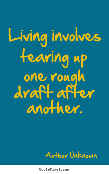 Author Unknown picture quotes - Living involves tearing up one rough draft after another. - Life quotes