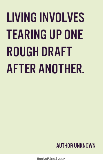 Author Unknown poster sayings - Living involves tearing up one rough draft after another. - Life quotes