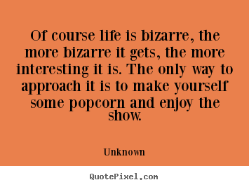 Of course life is bizarre, the more bizarre it gets,.. Unknown great life quote