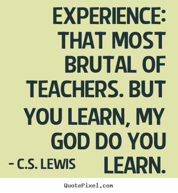 Sayings about life - Experience: that most brutal of teachers. but you learn, my god..