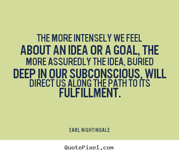 The more intensely we feel about an idea or a.. Earl Nightingale popular life quote