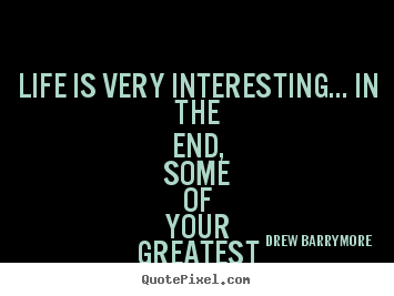 Drew Barrymore picture quotes - Life is very interesting... in the end,.. - Life quotes