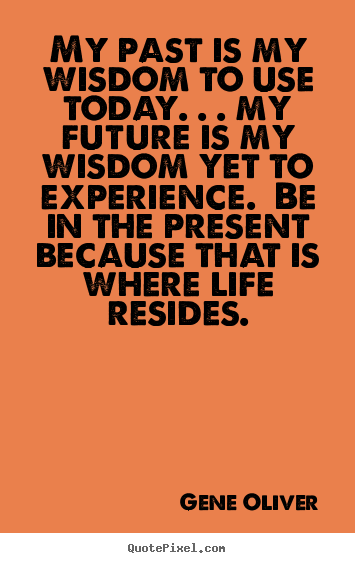 My past is my wisdom to use today. . . my future is my wisdom.. Gene Oliver  life quote